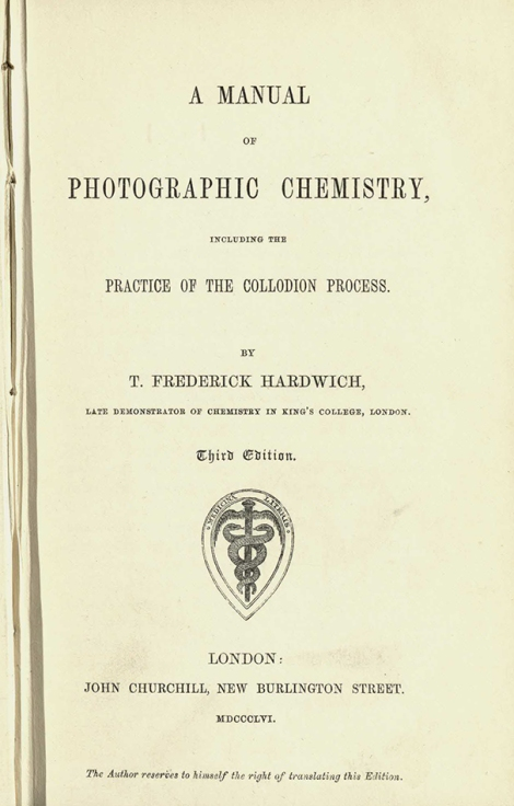 A Manual of Photographic Chemistry, Including the Practice of the Collodion Process. By T. Frederick Hardwich, late demonstrator of chemistry in King's College, London. Third Edition, 1856 (St Andrews copy at s TR210.H2)