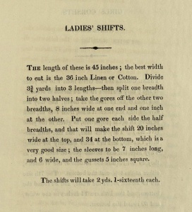 The length of these is 45 inches; the best width to cut is the 36 inch linen or cotton. Divide 3 3/4 yards into 3 lengths--then split one breadth into two halves; take the gores off the other two breadths, 8 inches wide at one end and one inch at the other. Put one gore each side the half breadths, and that will make the shift 20 inches wide at the top, and 34 at the bottom, which is a very good size; the sleeves to be 7 inches long, and 6 wide, and the gussets 5 inches square.  The shifts will take 2 yds 1-sixteenth each